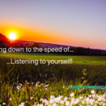 Slowing Down to the Speed of…Listening to Yourself!